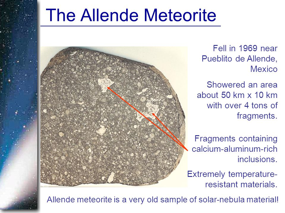 The Allende Meteorite Fell in 1969 near Pueblito de Allende, Mexico Showered an area about 50 km x 10 km with over 4 tons of fragments.