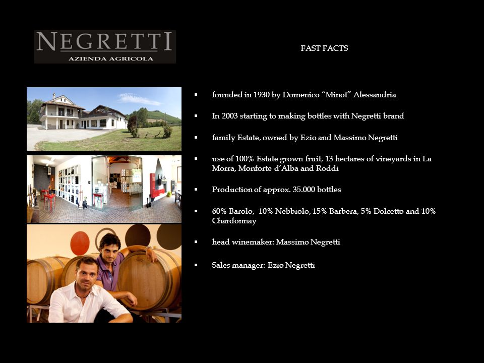FAST FACTS  founded in 1930 by Domenico Minot Alessandria  In 2003 starting to making bottles with Negretti brand  family Estate, owned by Ezio and Massimo Negretti  use of 100% Estate grown fruit, 13 hectares of vineyards in La Morra, Monforte d'Alba and Roddi  Production of approx.