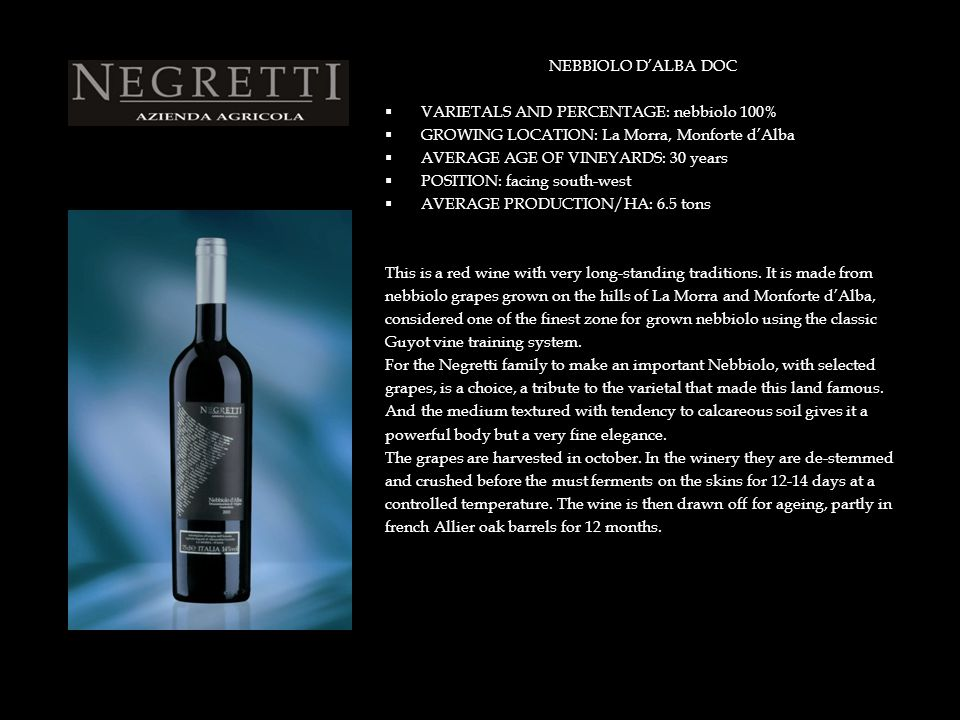 BARBERA D'ALBA DOC SUPERIORE  VARIETALS AND PERCENTAGE: barbera 100%  GROWING LOCATION: La Morra  AVERAGE AGE OF VINEYARDS: 25 years  POSITION: facing south-west  AVERAGE PRODUCTION/HA: 6.5 tons This is a red wine with very long-standing traditions.
