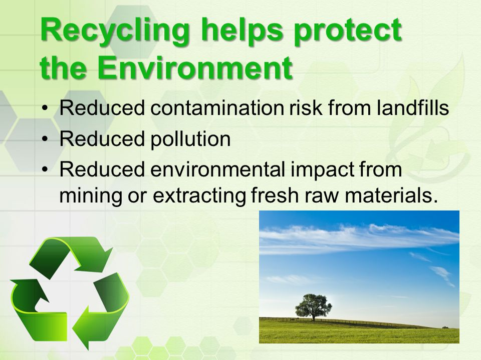 Recycling helps protect the Environment Reduced contamination risk from landfills Reduced pollution Reduced environmental impact from mining or extrac