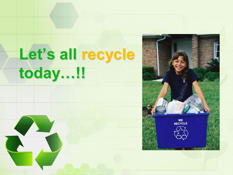 Let's all recycle today…!!