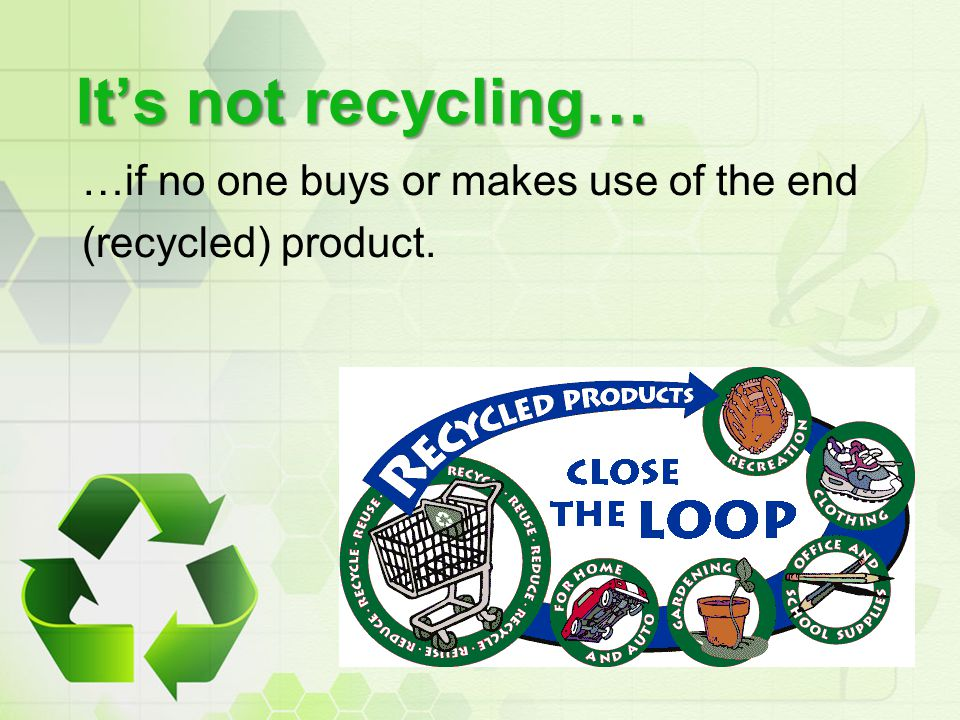 It's not recycling… …if no one buys or makes use of the end (recycled) product.