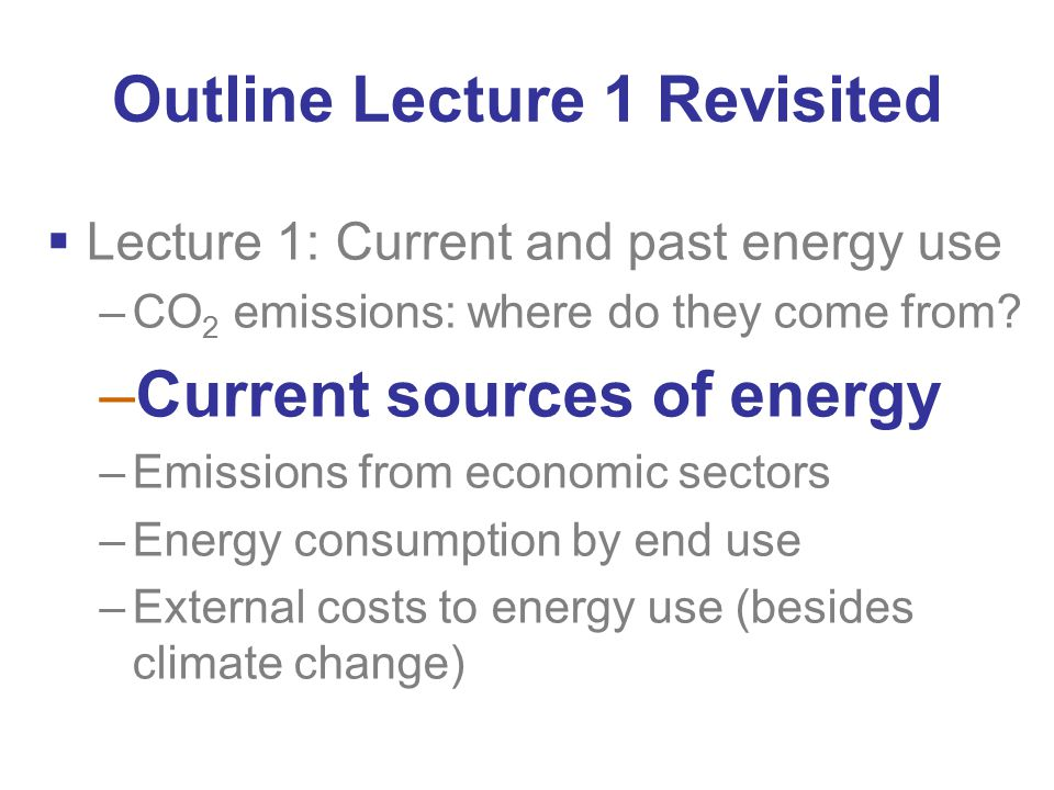 Outline Lecture 1 Revisited  Lecture 1: Current and past energy use –CO 2 emissions: where do they come from.
