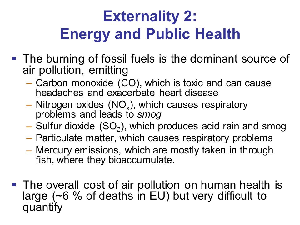 Externality 2: Energy and Public Health  The burning of fossil fuels is the dominant source of air pollution, emitting –Carbon monoxide (CO), which is toxic and can cause headaches and exacerbate heart disease –Nitrogen oxides (NO x ), which causes respiratory problems and leads to smog –Sulfur dioxide (SO 2 ), which produces acid rain and smog –Particulate matter, which causes respiratory problems –Mercury emissions, which are mostly taken in through fish, where they bioaccumulate.