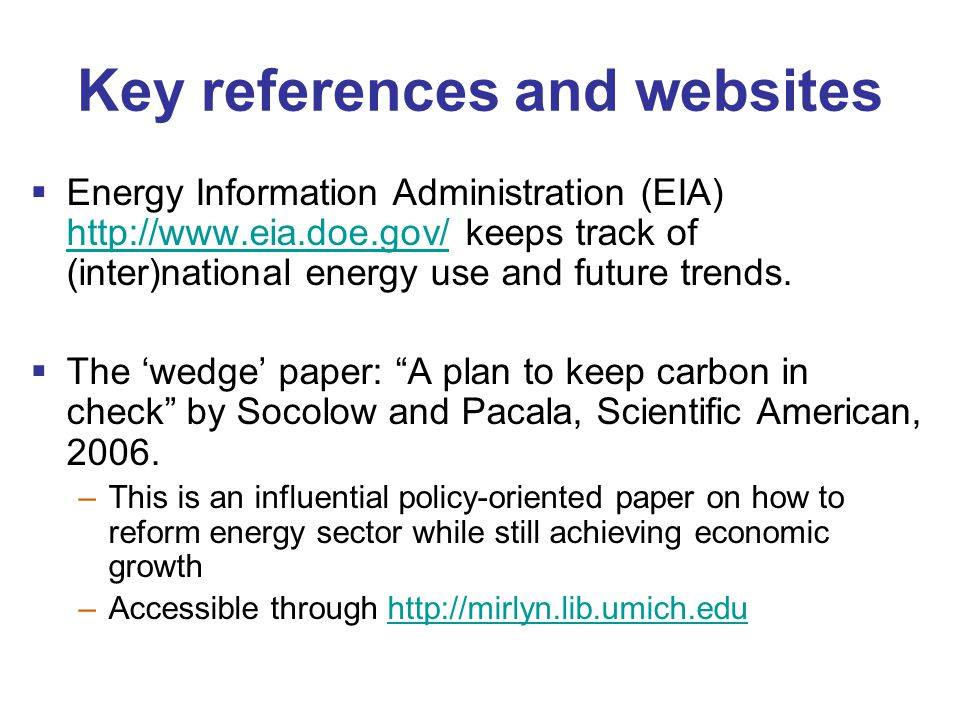 Key references and websites  Energy Information Administration (EIA) http://www.eia.doe.gov/ keeps track of (inter)national energy use and future trends.