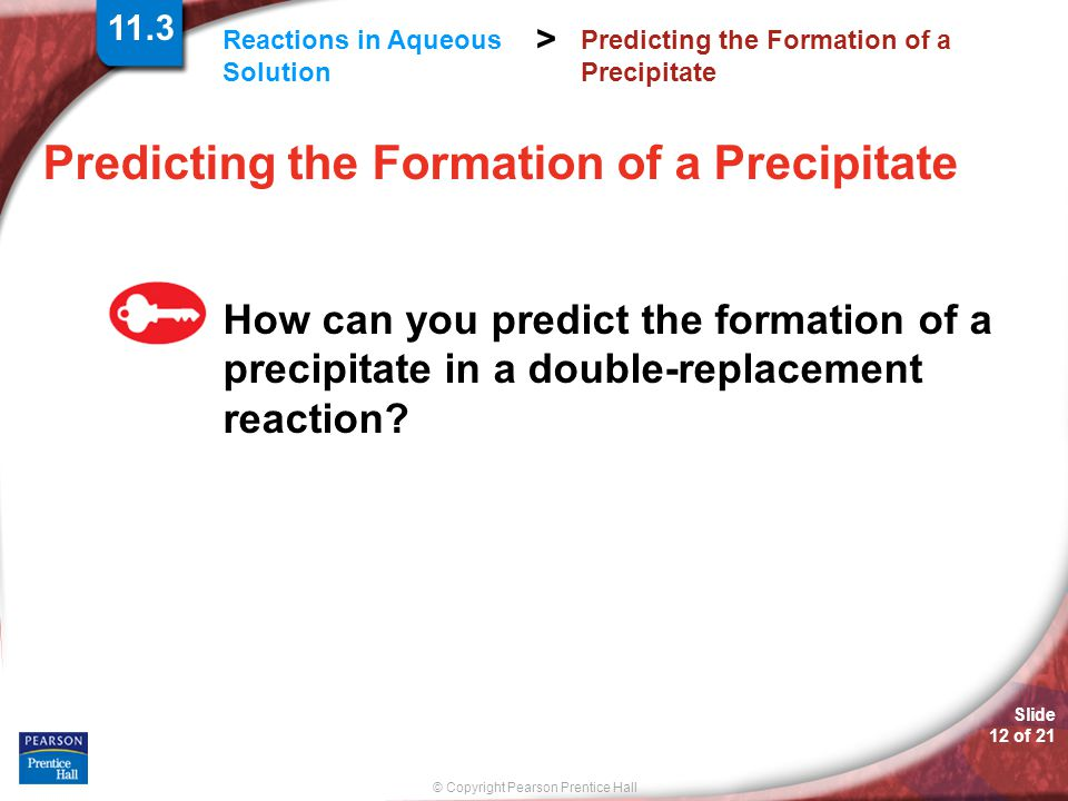 © Copyright Pearson Prentice Hall Reactions in Aqueous Solution > Slide 12 of 21 Predicting the Formation of a Precipitate How can you predict the formation of a precipitate in a double-replacement reaction.