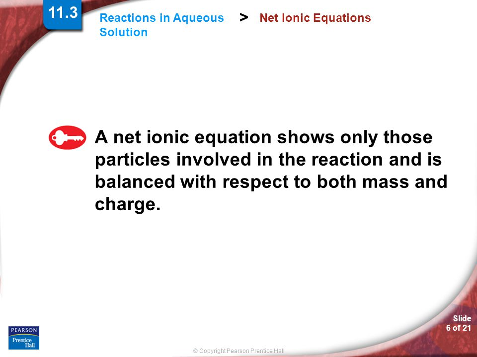 © Copyright Pearson Prentice Hall Slide 6 of 21 Reactions in Aqueous Solution > Net Ionic Equations A net ionic equation shows only those particles involved in the reaction and is balanced with respect to both mass and charge.