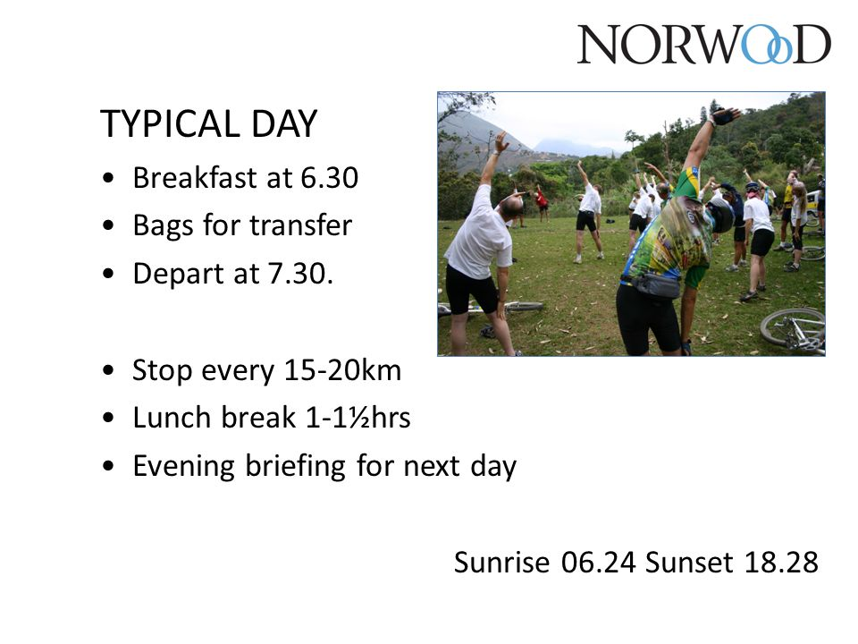 TYPICAL DAY Breakfast at 6.30 Bags for transfer Depart at 7.30. Stop every 15-20km Lunch break 1-1½hrs Evening briefing for next day Sunrise 06.24 Sun
