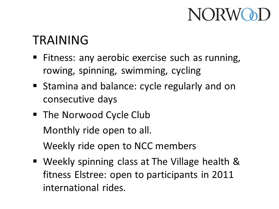 TRAINING  Fitness: any aerobic exercise such as running, rowing, spinning, swimming, cycling  Stamina and balance: cycle regularly and on consecutiv