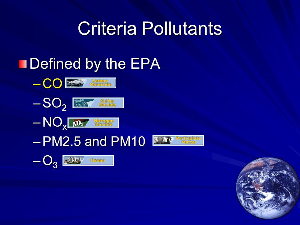 Criteria Pollutants Defined by the EPA –CO –SO 2 –NO x –PM2.5 and PM10 –O 3