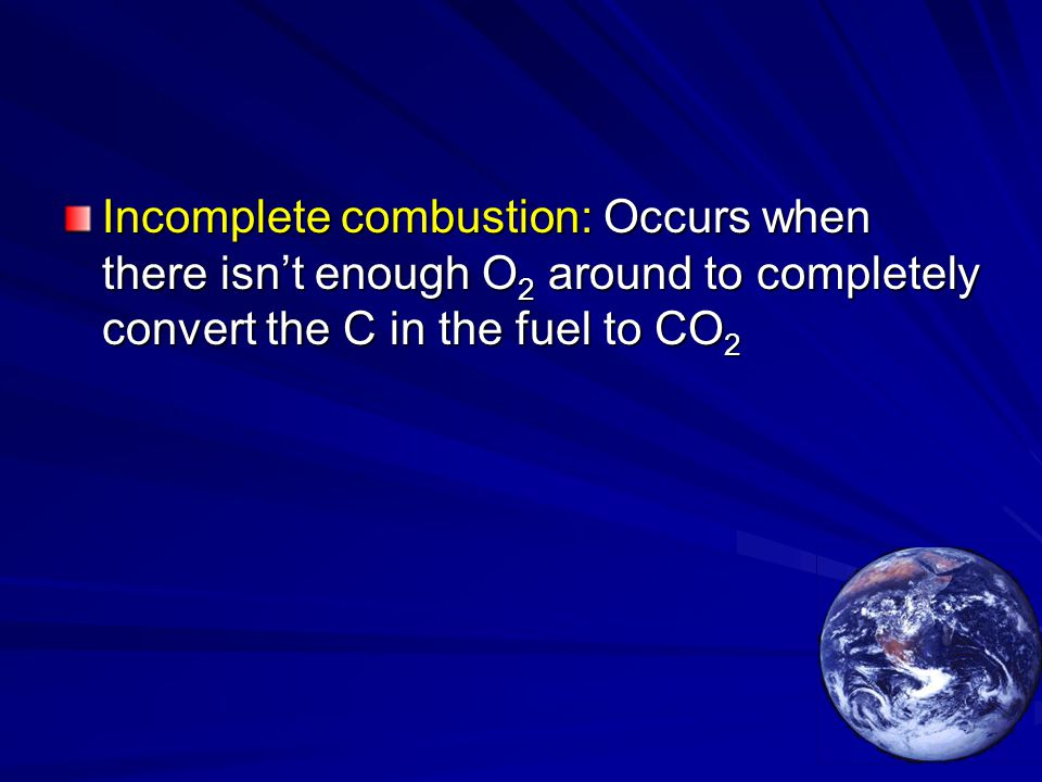 Incomplete combustion: Occurs when there isn't enough O 2 around to completely convert the C in the fuel to CO 2