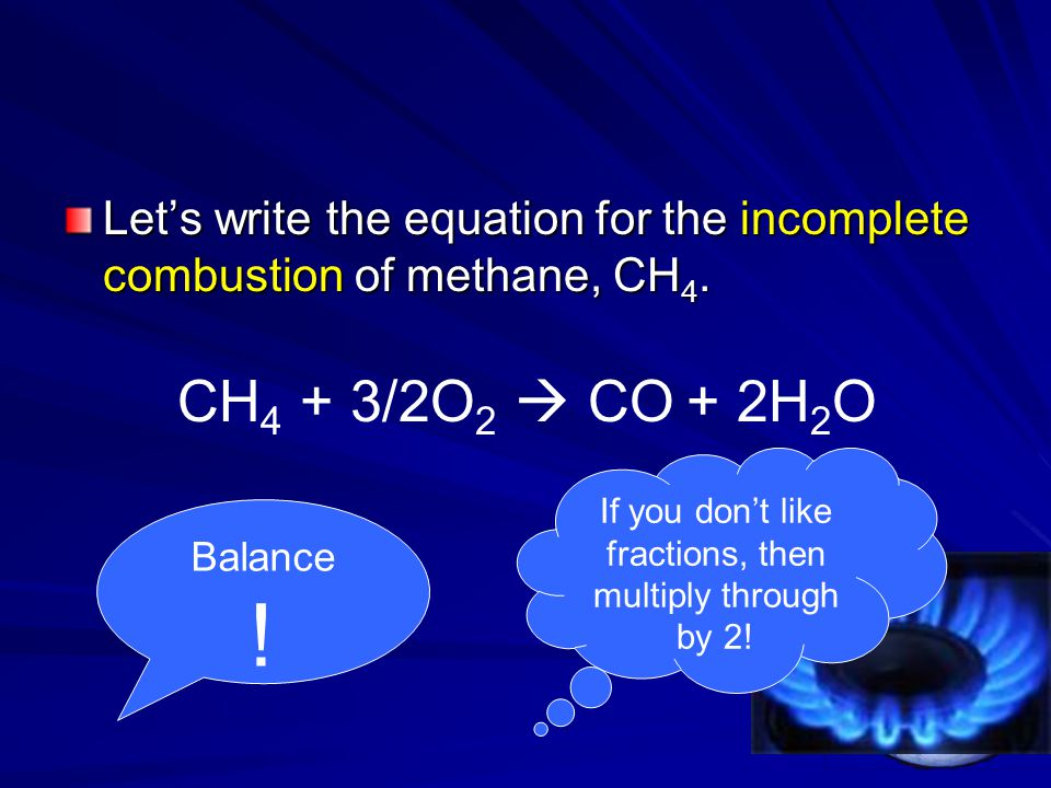 Let's write the equation for the incomplete combustion of methane, CH 4. CH 4 + 3/2O 2  CO + 2H 2 O Balance ! If you don't like fractions, then multi