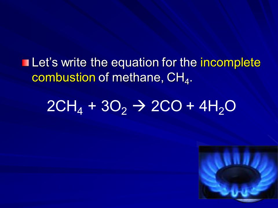 Let's write the equation for the incomplete combustion of methane, CH 4. 2CH 4 + 3O 2  2CO + 4H 2 O