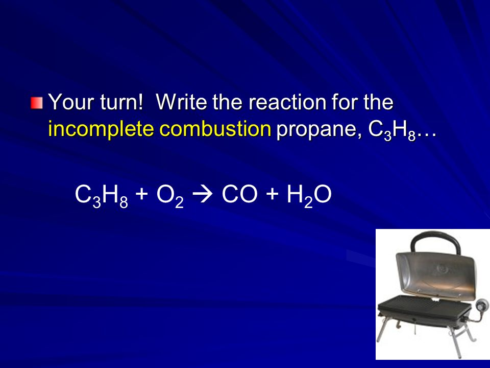 Your turn! Write the reaction for the incomplete combustion propane, C 3 H 8 … C 3 H 8 + O 2  CO + H 2 O