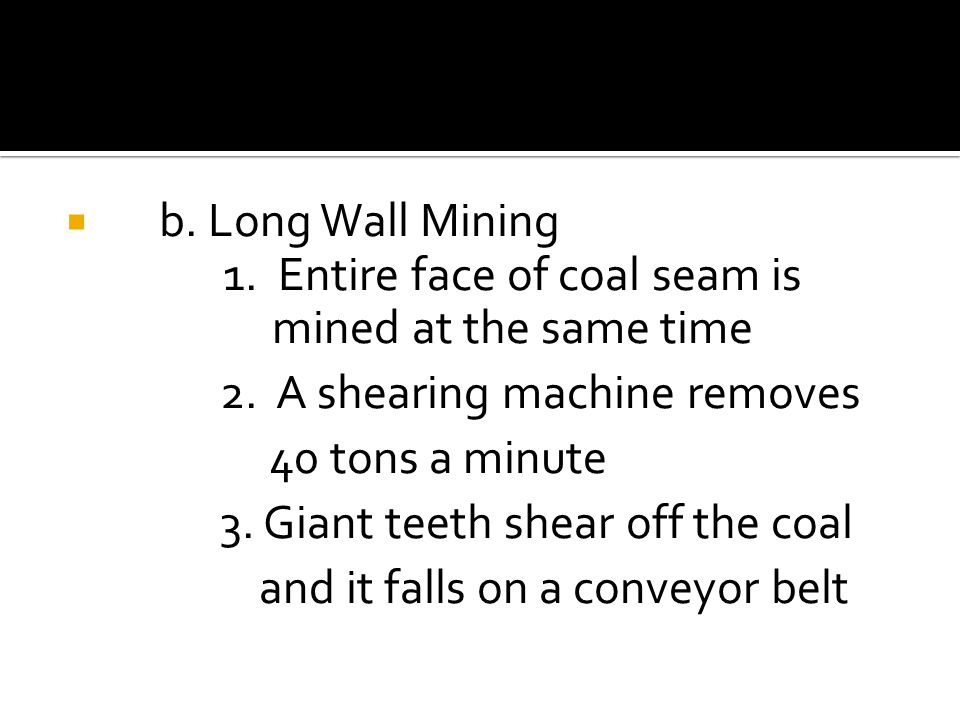  b. Long Wall Mining 1. Entire face of coal seam is mined at the same time 2.
