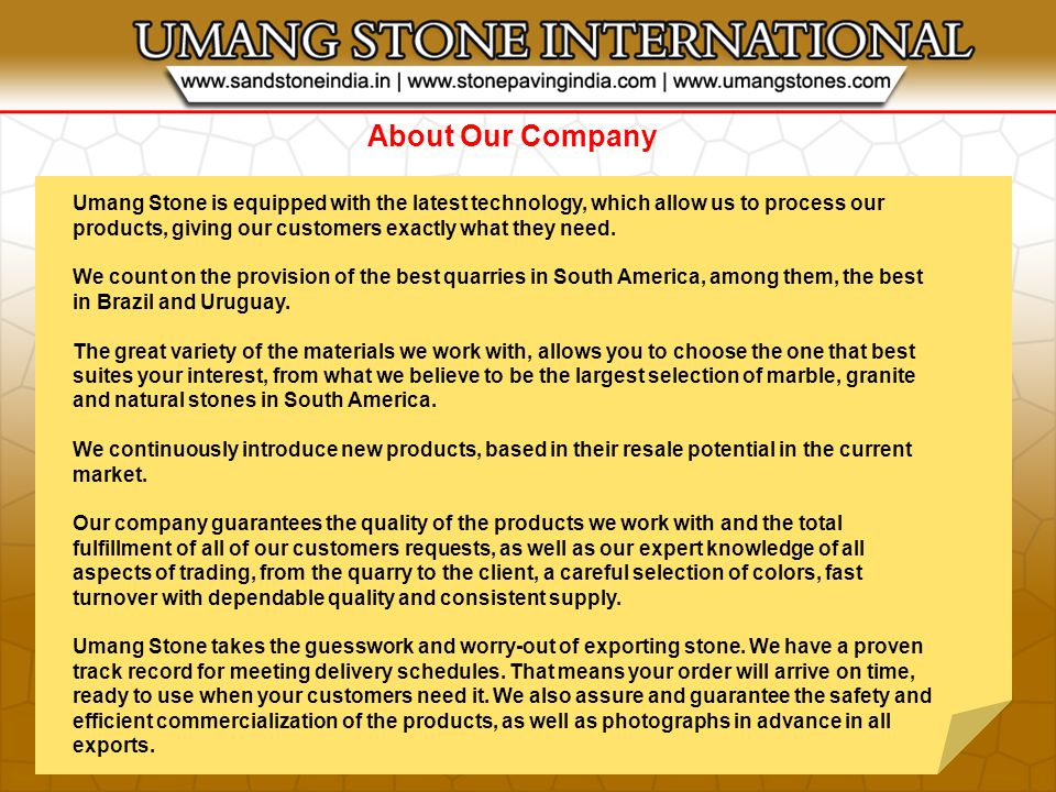 About Our Company Umang Stone is equipped with the latest technology, which allow us to process our products, giving our customers exactly what they need.
