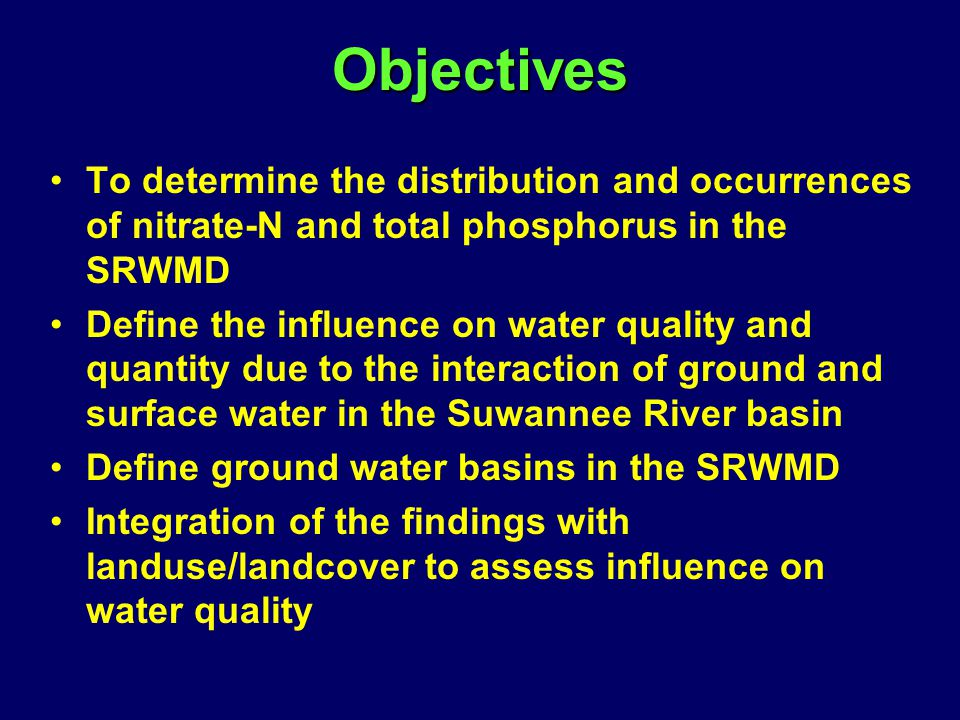 Objectives To determine the distribution and occurrences of nitrate-N and total phosphorus in the SRWMD Define the influence on water quality and quantity due to the interaction of ground and surface water in the Suwannee River basin Define ground water basins in the SRWMD Integration of the findings with landuse/landcover to assess influence on water quality