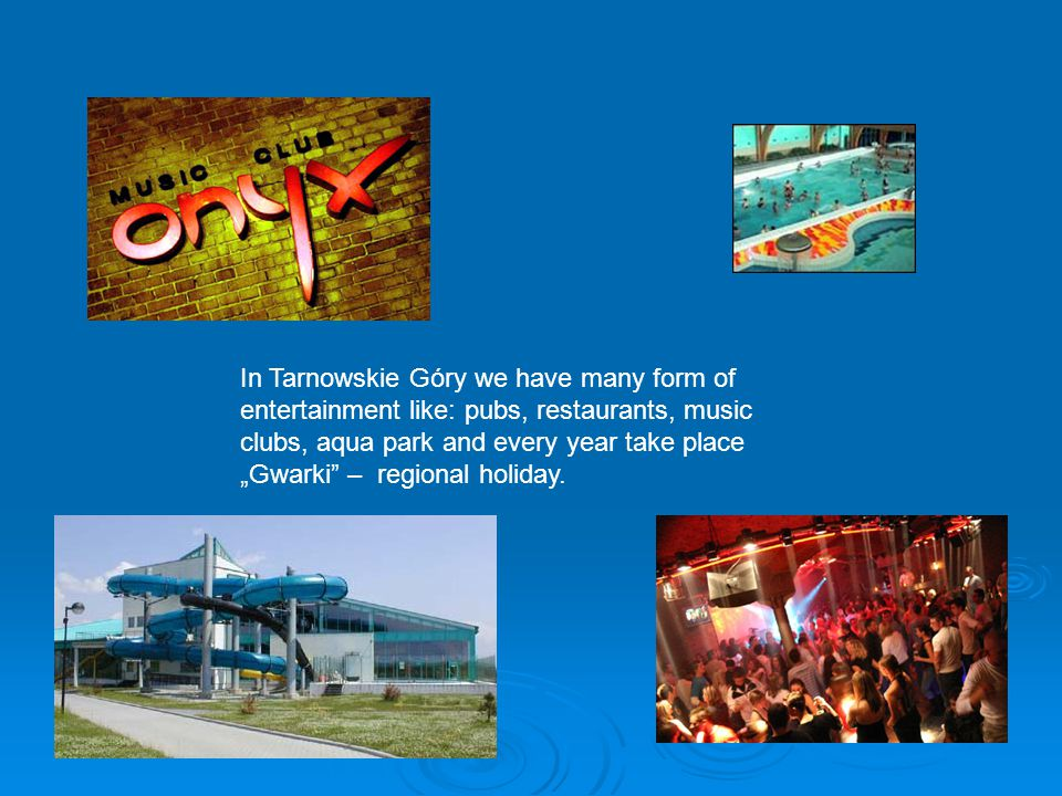 "In Tarnowskie Góry we have many form of entertainment like: pubs, restaurants, music clubs, aqua park and every year take place ""Gwarki – regional holiday."