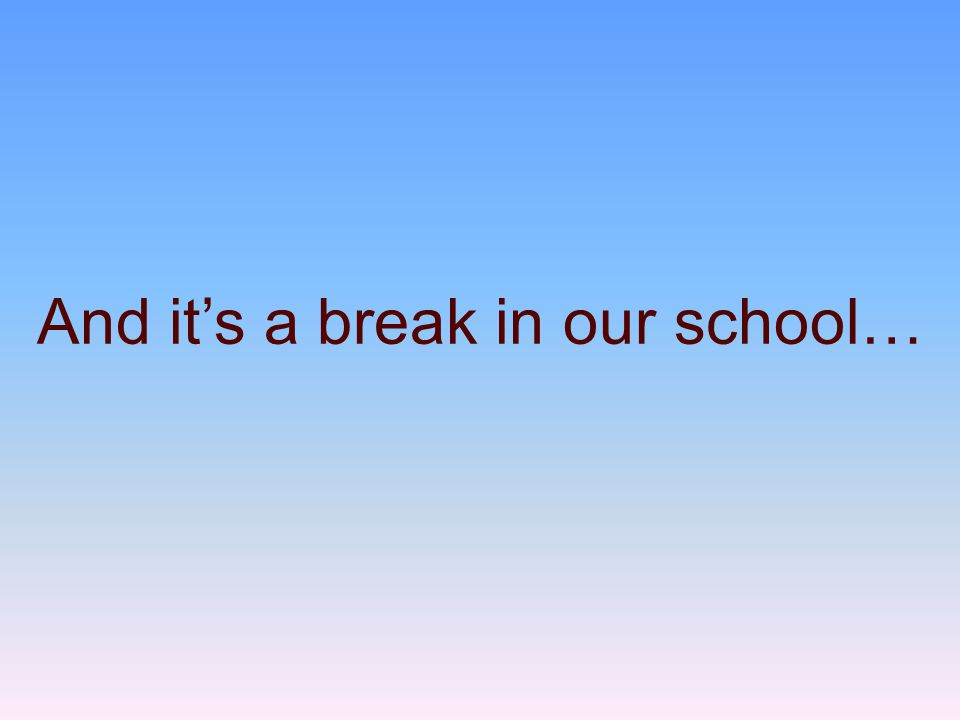 And it's a break in our school…