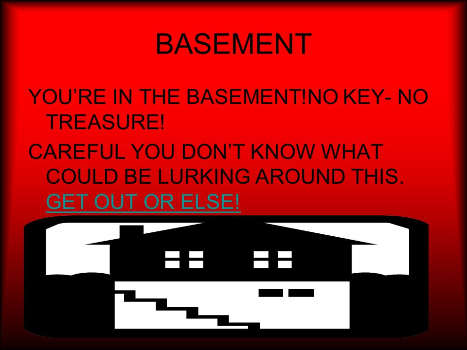 BASEMENT YOU'RE IN THE BASEMENT!NO KEY- NO TREASURE.
