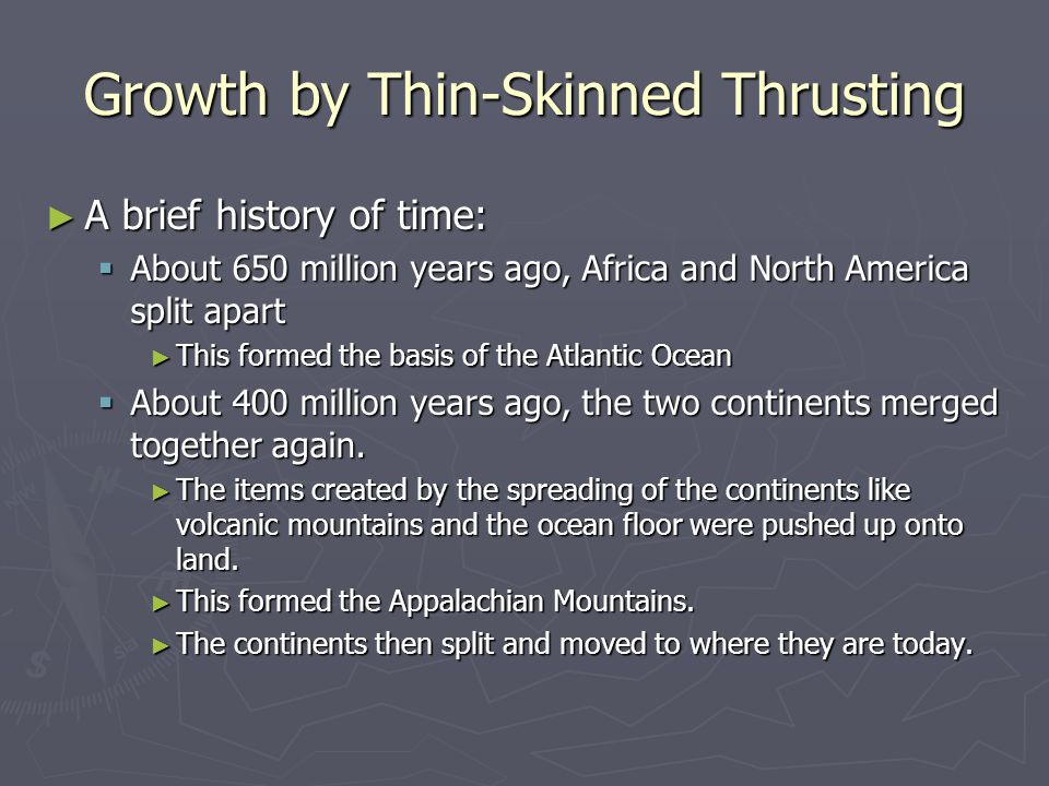 Growth by Thin-Skinned Thrusting ► A brief history of time:  About 650 million years ago, Africa and North America split apart ► This formed the basis of the Atlantic Ocean  About 400 million years ago, the two continents merged together again.