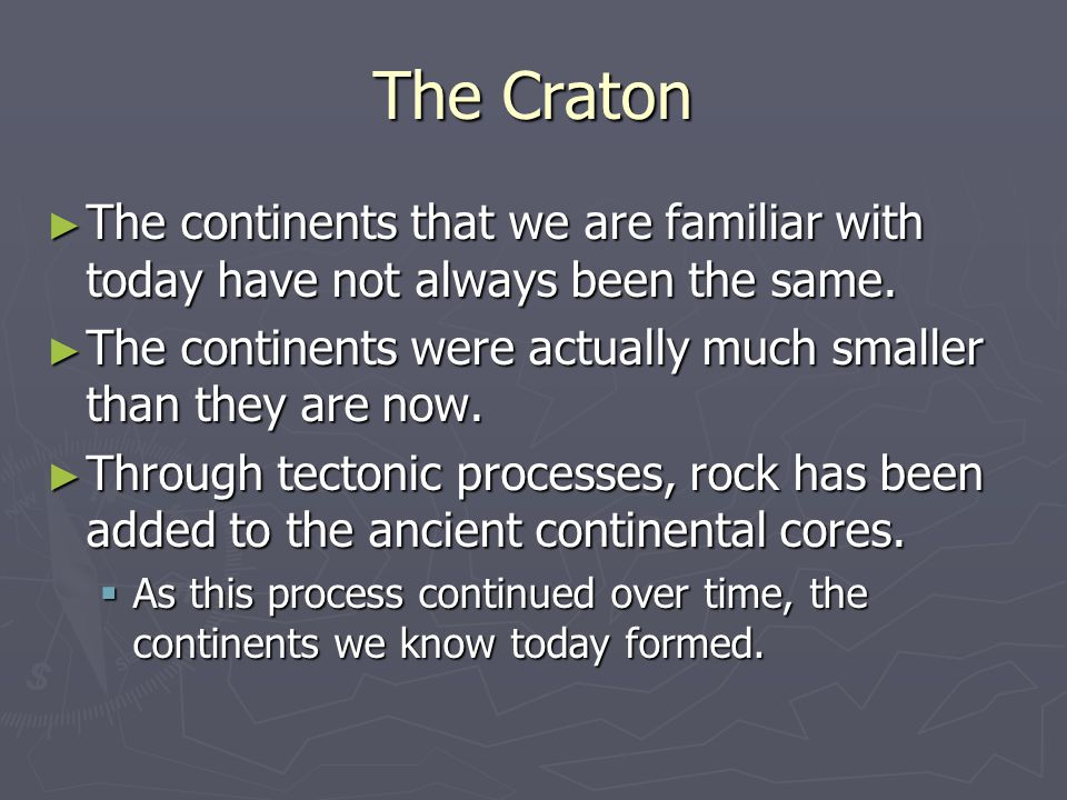 The Craton ► The continents that we are familiar with today have not always been the same. ► The continents were actually much smaller than they are n