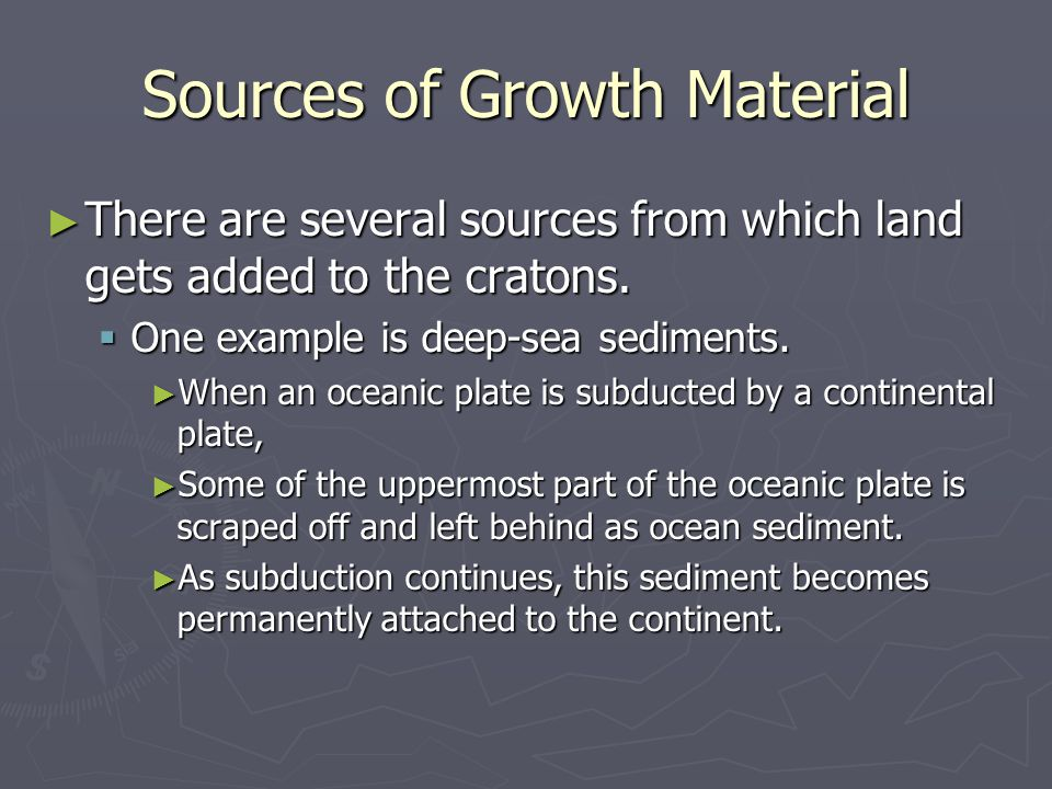 Sources of Growth Material ► There are several sources from which land gets added to the cratons.  One example is deep-sea sediments. ► When an ocean