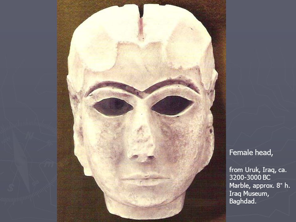 Female head, from Uruk, Iraq, ca. 3200-3000 BC Marble, approx. 8 h. Iraq Museum, Baghdad.