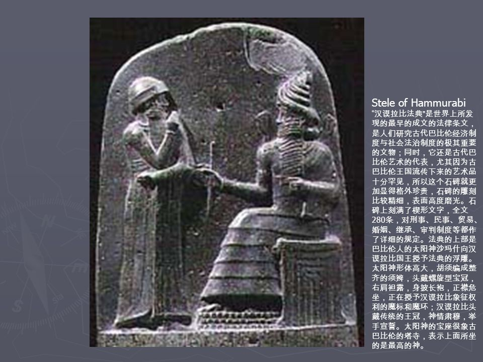 Stele of Hammurabi 汉谟拉比法典 是世界上所发 现的最早的成文的法律条文, 是人们研究古代巴比伦经济制 度与社会法治制度的极其重要 的文物;同时,它还是古代巴 比伦艺术的代表,尤其因为古 巴比伦王国流传下来的艺术品 十分罕见,所以这个石碑就更 加显得格外珍贵,石碑的雕刻 比较精细,表面高度磨光。石 碑上刻满了楔形文字,全文 280 条,对刑事、民事、贸易、 婚姻、继承、审判制度等都作 了详细的规定。法典的上部是 巴比伦人的太阳神沙玛什向汉 谟拉比国王授予法典的浮雕。 太阳神形体高大,胡须编成整 齐的须辫,头戴螺旋型宝冠, 右肩袒露,身披长袍,正襟危 坐,正在授予汉谟拉比象征权 利的魔标和魔环;汉谟拉比头 戴传统的王冠,神情肃穆,举 手宣誓。太阳神的宝座很象古 巴比伦的塔寺,表示上面所坐 的是最高的神。