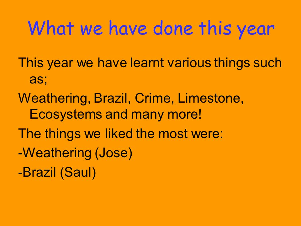 What we have done this year This year we have learnt various things such as; Weathering, Brazil, Crime, Limestone, Ecosystems and many more.
