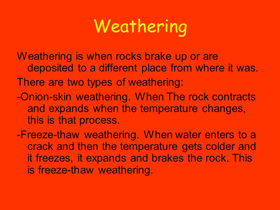 Weathering Weathering is when rocks brake up or are deposited to a different place from where it was.