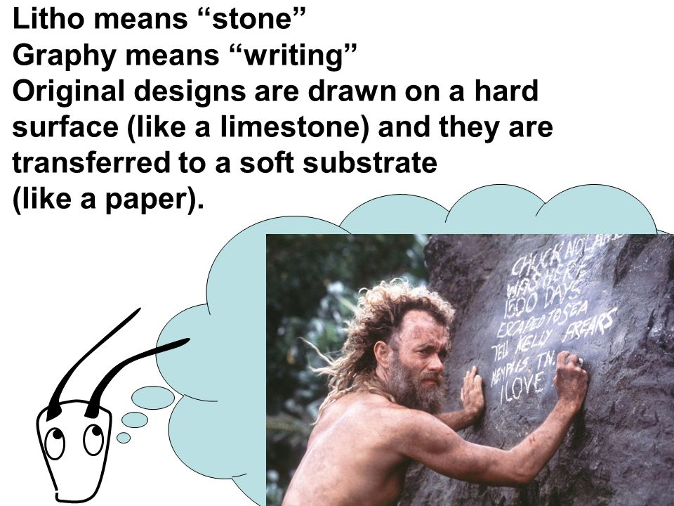 "Litho means ""stone"" Graphy means ""writing"" Original designs are drawn on a hard surface (like a limestone) and they are transferred to a soft substrat"