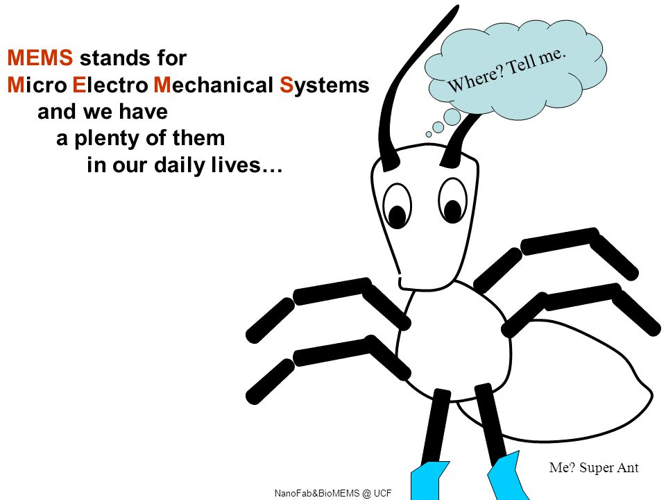 MEMS stands for Micro Electro Mechanical Systems and we have a plenty of them in our daily lives… Where? Tell me. Me? Super Ant