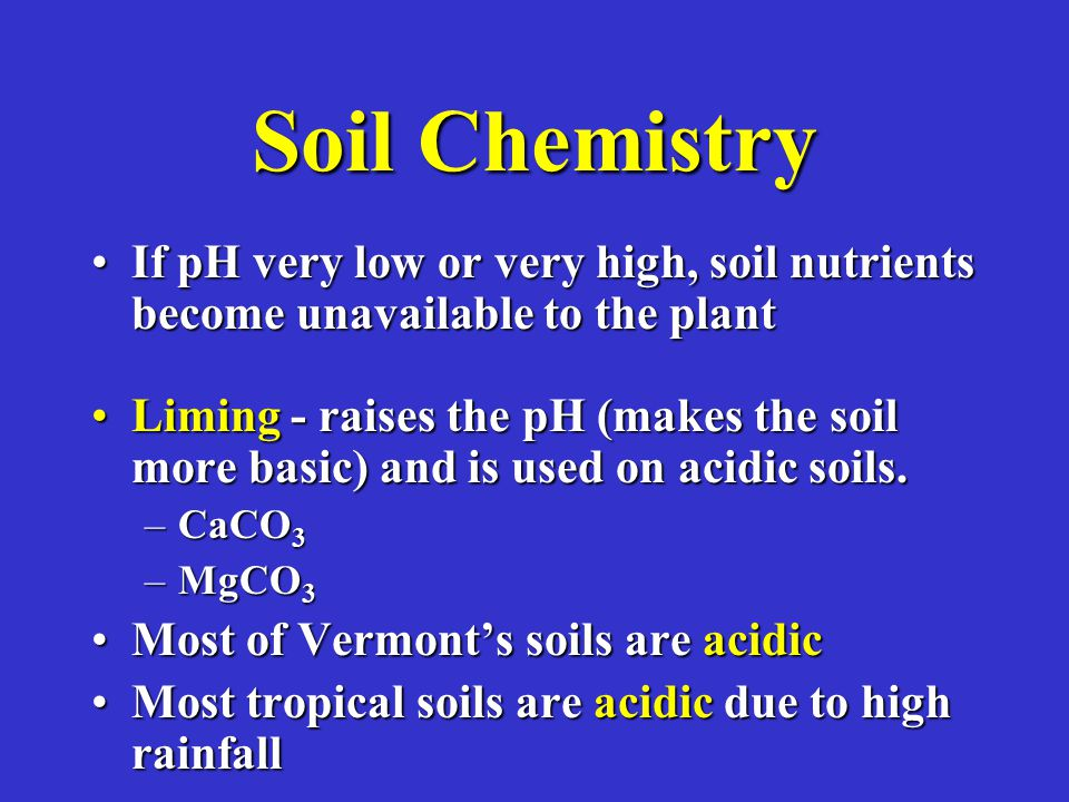 Soil Chemistry If pH very low or very high, soil nutrients become unavailable to the plantIf pH very low or very high, soil nutrients become unavailable to the plant Liming - raises the pH (makes the soil more basic) and is used on acidic soils.Liming - raises the pH (makes the soil more basic) and is used on acidic soils.