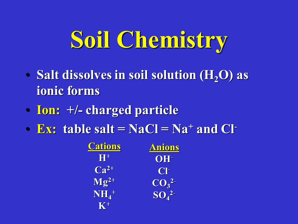 Soil Chemistry Salt dissolves in soil solution (H 2 O) as ionic formsSalt dissolves in soil solution (H 2 O) as ionic forms Ion: +/- charged particleIon: +/- charged particle Ex: table salt = NaCl = Na + and Cl -Ex: table salt = NaCl = Na + and Cl - Cations H + Ca 2+ Mg 2+ NH 4 + K + Anions OH - Cl - CO 3 2- SO 4 2-