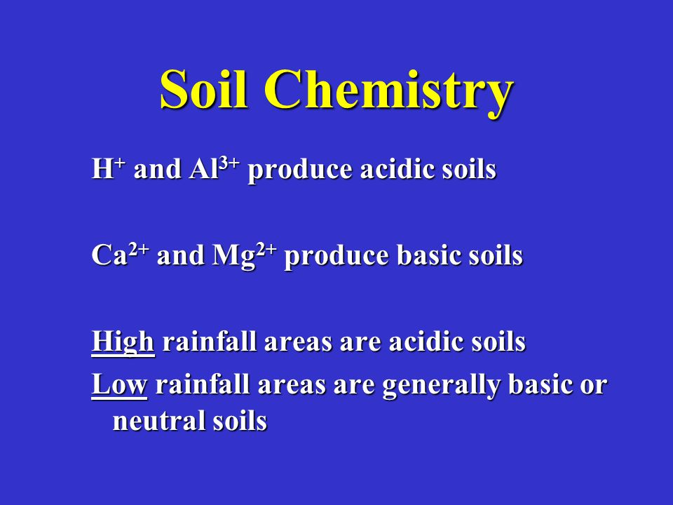 Soil Chemistry H + and Al 3+ produce acidic soils Ca 2+ and Mg 2+ produce basic soils High rainfall areas are acidic soils Low rainfall areas are generally basic or neutral soils