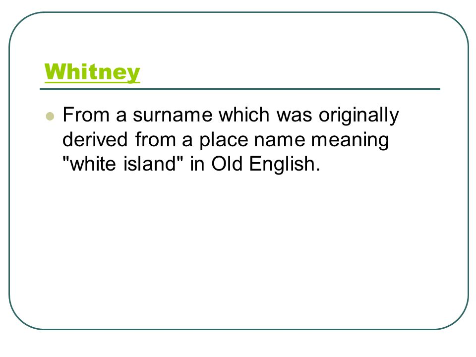 Whitney From a surname which was originally derived from a place name meaning white island in Old English.
