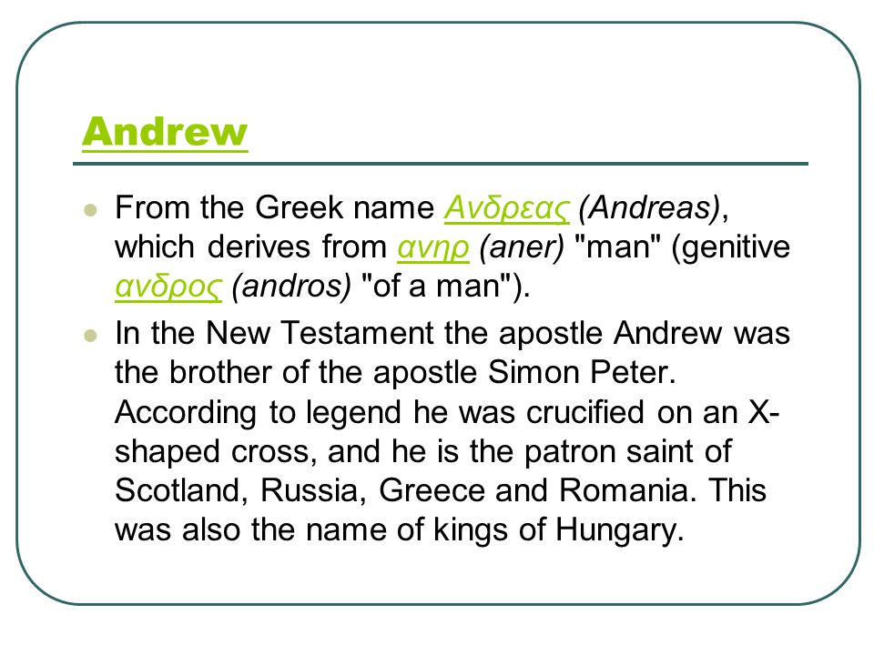 Andrew From the Greek name Ανδρεας (Andreas), which derives from ανηρ (aner) man (genitive ανδρος (andros) of a man ).Ανδρεαςανηρ ανδρος In the New Testament the apostle Andrew was the brother of the apostle Simon Peter.