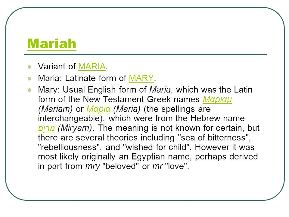 Mariah Variant of MARIA.MARIA Maria: Latinate form of MARY.MARY Mary: Usual English form of Maria, which was the Latin form of the New Testament Greek names Μαριαμ (Mariam) or Μαρια (Maria) (the spellings are interchangeable), which were from the Hebrew name מִרְיָם (Miryam).