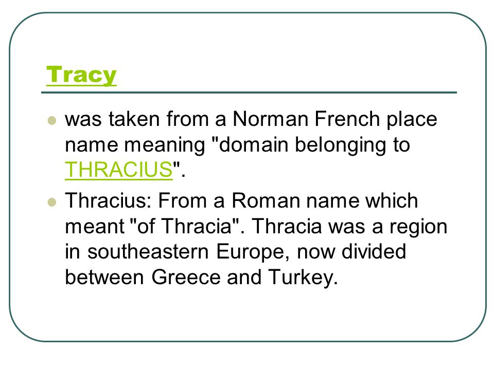 Tracy was taken from a Norman French place name meaning domain belonging to THRACIUS .
