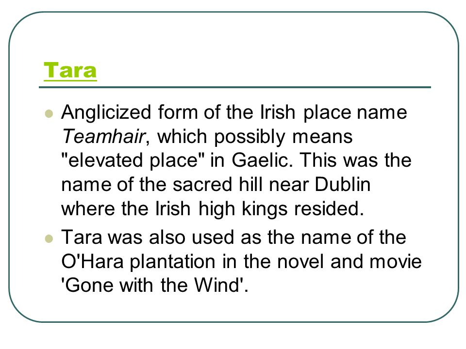 Tara Anglicized form of the Irish place name Teamhair, which possibly means elevated place in Gaelic.