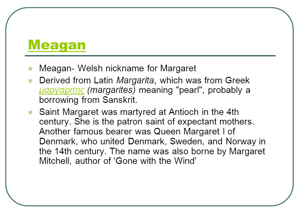 Meagan Meagan- Welsh nickname for Margaret Derived from Latin Margarita, which was from Greek μαργαριτης (margarites) meaning pearl , probably a borrowing from Sanskrit.