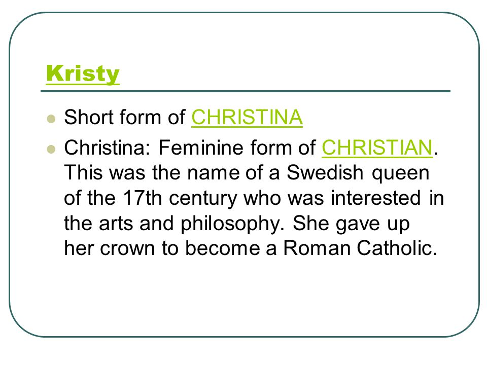 Kristy Short form of CHRISTINACHRISTINA Christina: Feminine form of CHRISTIAN.