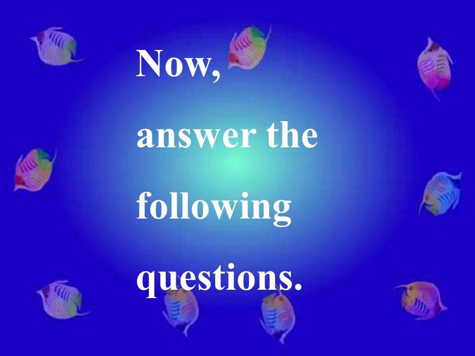 Now, answer the following questions.