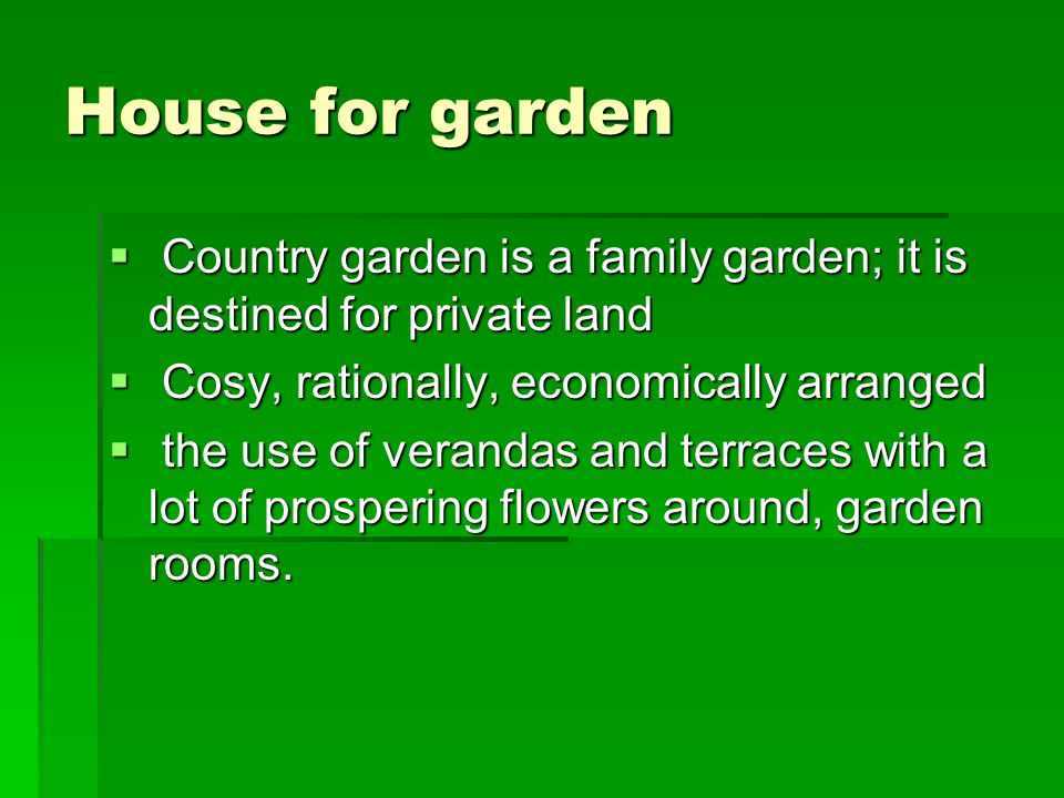 House for garden  Country garden is a family garden; it is destined for private land  Cosy, rationally, economically arranged  the use of verandas and terraces with a lot of prospering flowers around, garden rooms.