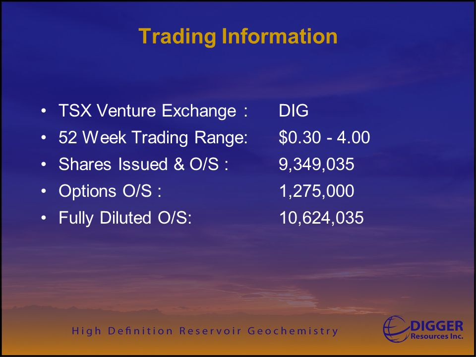 Trading Information TSX Venture Exchange : DIG 52 Week Trading Range: $0.30 - 4.00 Shares Issued & O/S : 9,349,035 Options O/S :1,275,000 Fully Dilute