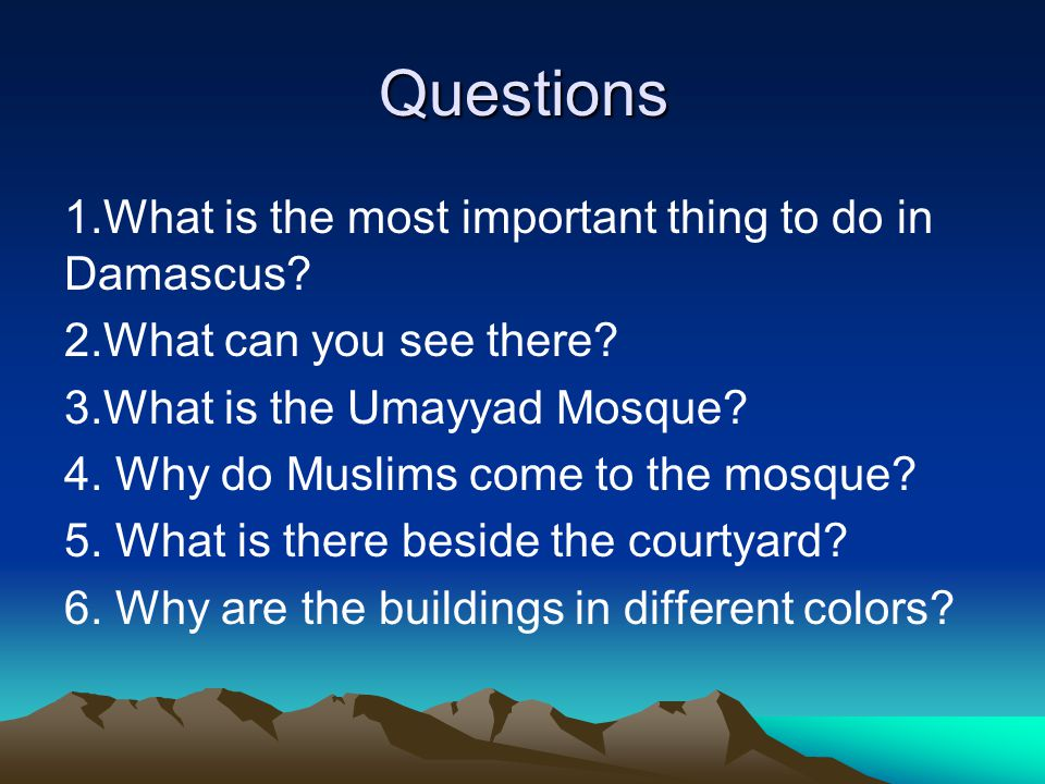Questions 1.What is the most important thing to do in Damascus? 2.What can you see there? 3.What is the Umayyad Mosque? 4. Why do Muslims come to the