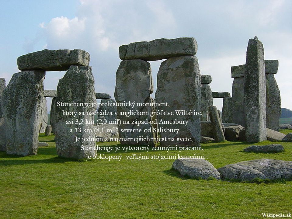 Stonehenge je prehistorický monument, ktorý sa nachádza v anglickom grófstve Wiltshire, asi 3,2 km (2,0 míľ) na západ od Amesbury a 13 km (8,1 míľ) severne od Salisbury.