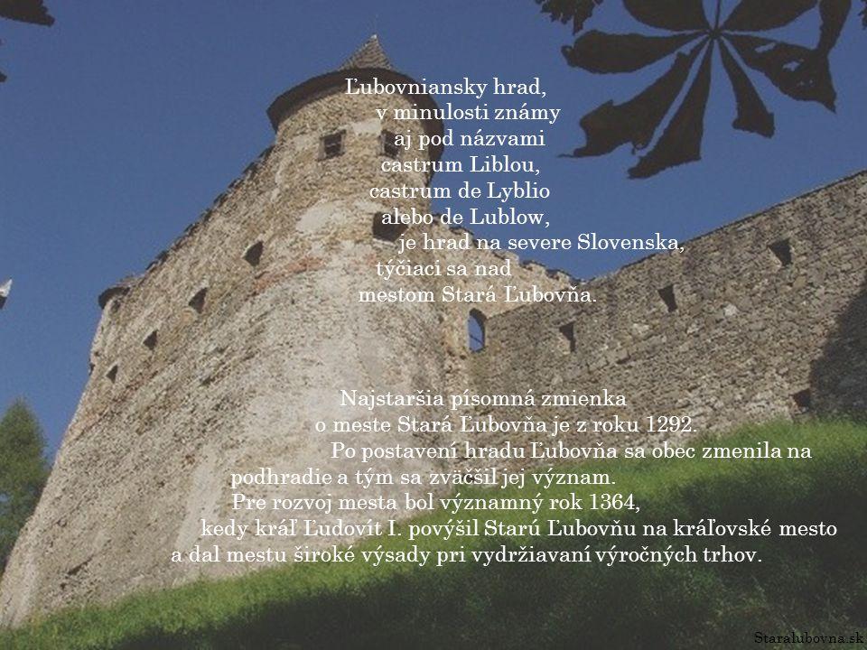 Staralubovna.sk Ľubovniansky hrad, v minulosti známy aj pod názvami castrum Liblou, castrum de Lyblio alebo de Lublow, je hrad na severe Slovenska, týčiaci sa nad mestom Stará Ľubovňa.