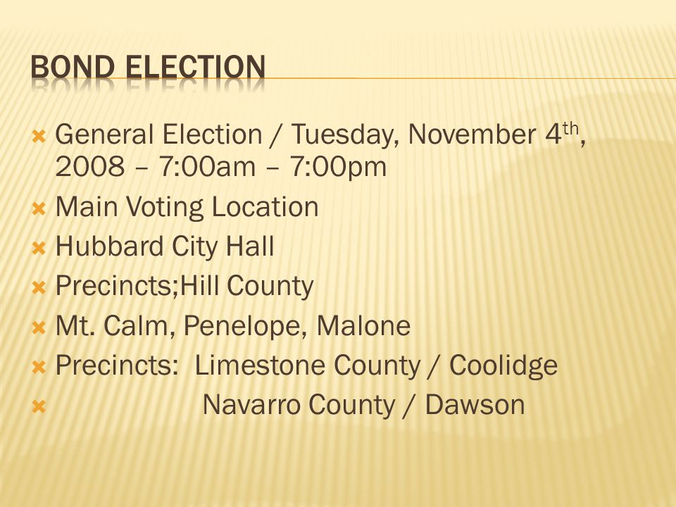  General Election / Tuesday, November 4 th, 2008 – 7:00am – 7:00pm  Main Voting Location  Hubbard City Hall  Precincts;Hill County  Mt. Calm, Pen
